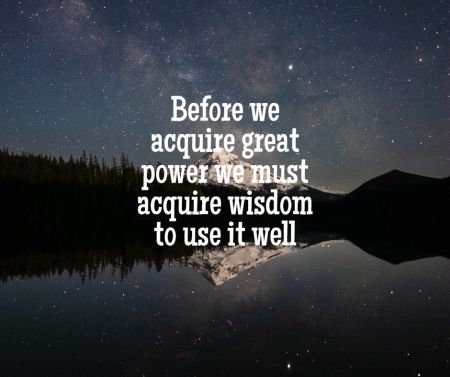 Before we aquire great power we must aquire wisdom to use it well