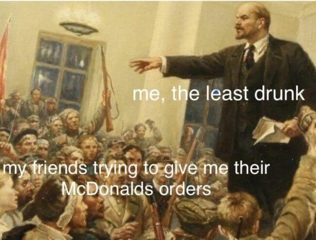 When you go to McDonalds, but all your friends are drunk