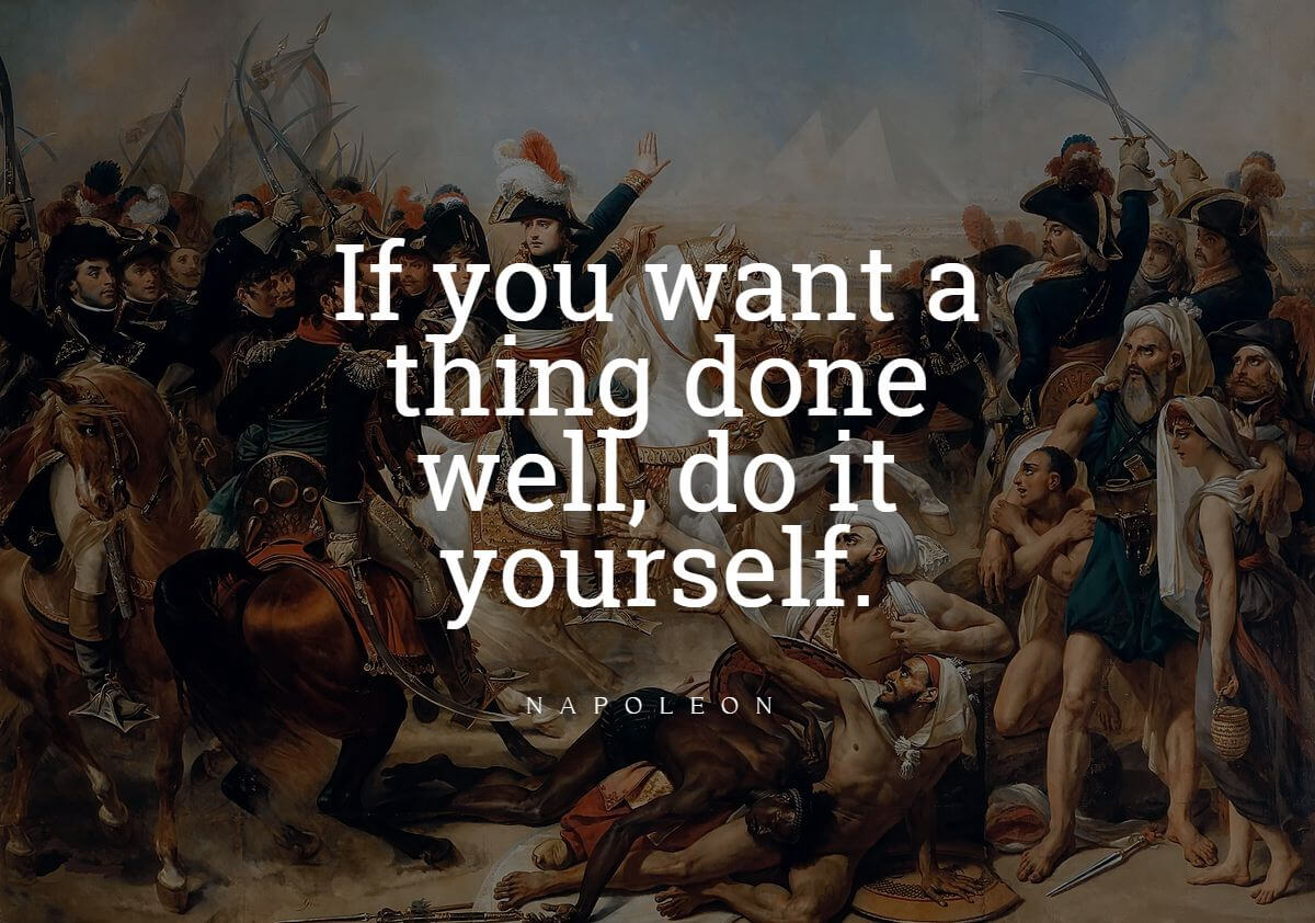 Napoleon Bonaparte quotes  If you want a thing done well, do it yourself.