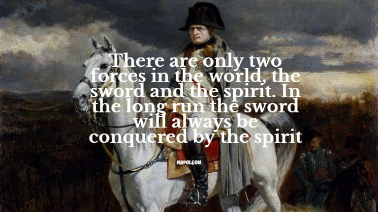 There are only two forces in the world, the sword, and the spirit. In the long run, the sword will always be conquered by the spirit
