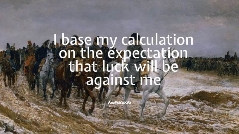 I base my calculation on the expectation that luck will be against me. - Napoleon Bonaparte