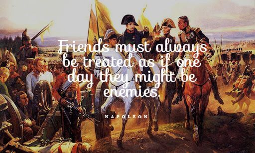 Friends must always be treated as if one day they might be enemies. - Napoleon Bonaparte quotes
