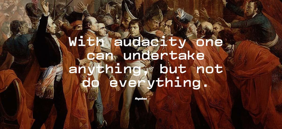 With audacity one can undertake anything, but not do everything. - Napoleon Bonaparte quote