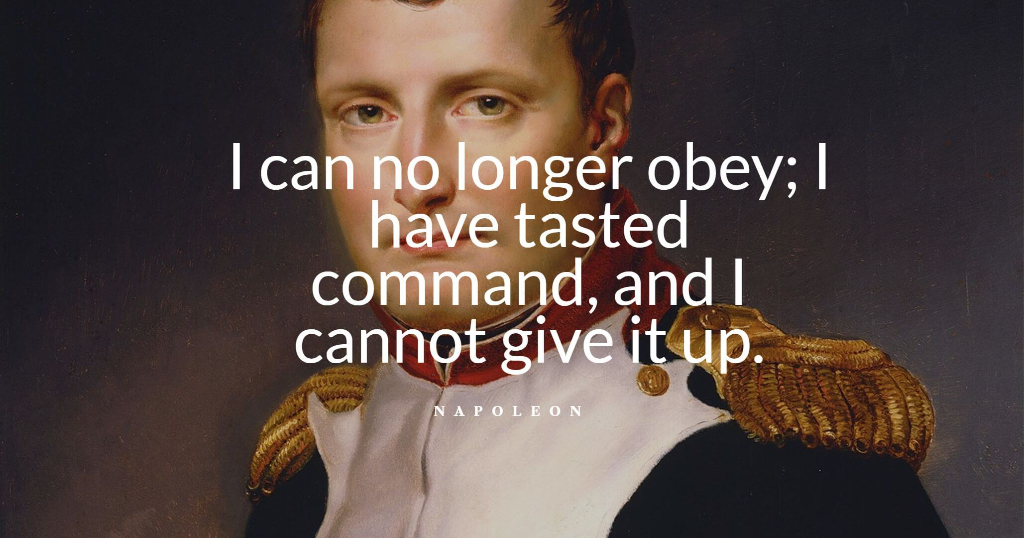Napoleon Bonaparte quotes: I can no longer obey; I have tasted command, and I cannot give it up
