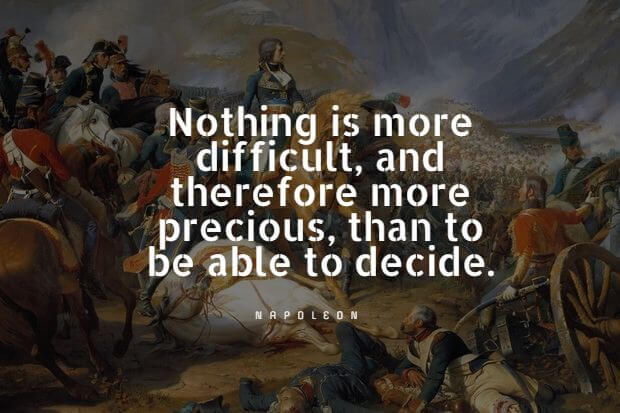 Nothing is more difficult, and therefore more precious, than to be able to decide. - Napoleon Bonaparte