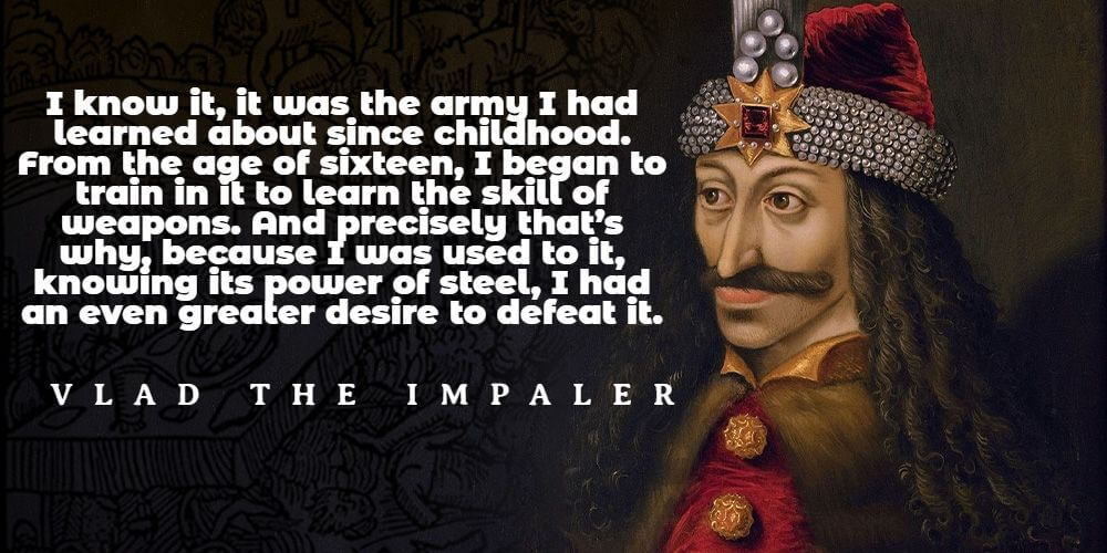 """""""I know it, it was the army I had learned about since childhood. From the age of sixteen, I began to train in it to learn the skill of weapons. And precisely that's why, because I was used to it, knowing its power of steel, I had an even greater desire to defeat it."""" - Vlad the Impaler"""