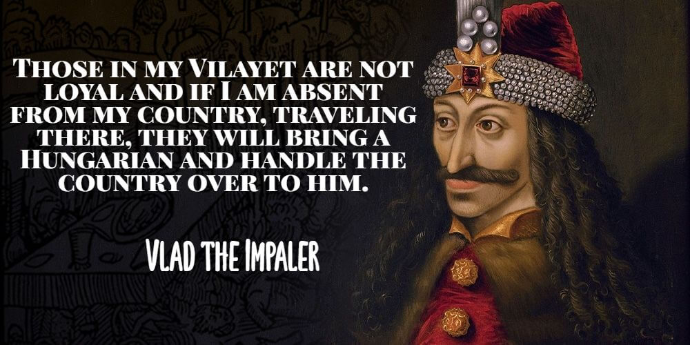 """""""Those in my Vilayet are not loyal and if I am absent from my country, traveling there, they will bring a Hungarian and handle the country over to him."""" - Vlad the Impaler"""