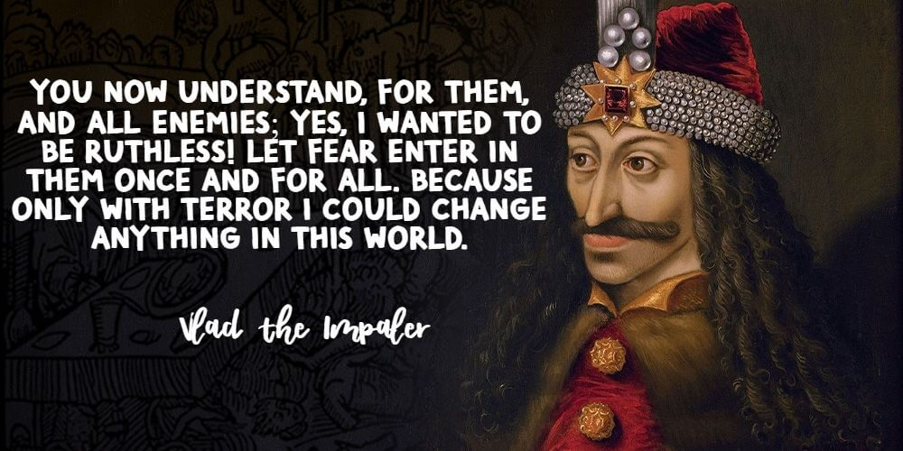 """""""You understand now; for them, and for all enemies; Yes, I wanted to be ruthless! Let fear enter in them once and for all. Because only with terror could I change anything in this world."""" - Vlad the Impaler"""