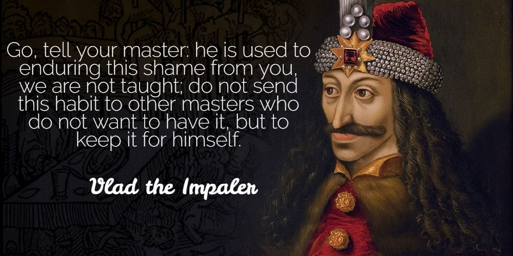 """""""Go, tell your master: he is used to enduring this shame from you, we are not taught; do not send this habit to other masters who do not want to have it, but to keep it for himself."""" - Vlad the Impaler"""