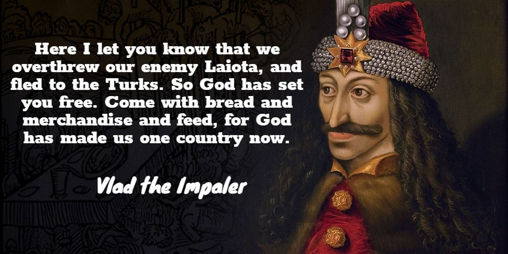"""""""Here I let you know that we overthrew our enemy Laiota, and fled to the Turks. So God has set you free. Come with bread and merchandise and feed, for God has made us one country now.""""- Vlad the Impaler"""