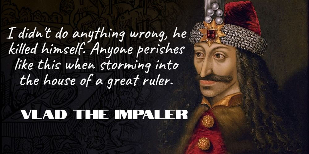 """""""I didn't do any harm, he killed himself. Everyone perishes like this when storming into the house of a great ruler."""" - Vlad the Impaler"""