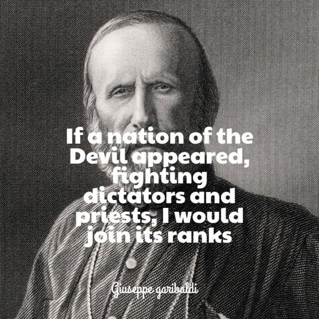 Giuseppe Garibaldi If a nation of the Devil appeared, fighting dictators and priests, I would join its ranks.