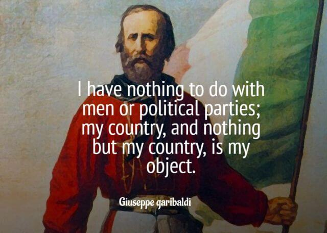 I have nothing to do with men or political parties; my country, and nothing but my country, is my object – Giuseppe Garibaldi