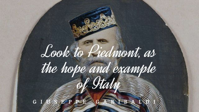 Look to Piedmont, as the hope and example of Italy – Giuseppe Garibaldi