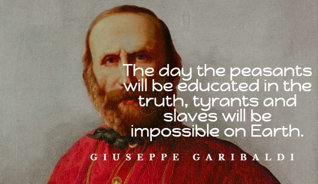 The day the peasants will be educated in the truth, tyrants and slaves will be impossible on Earth. Giuseppe Garibaldi Quotes