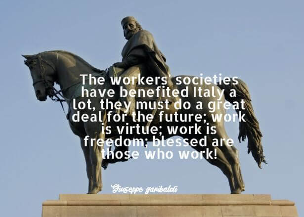 Giuseppe Garibaldi: The workers' societies have benefited Italy a lot, they must do a great deal for the future; work is virtue; work is freedom; blessed are those who work!