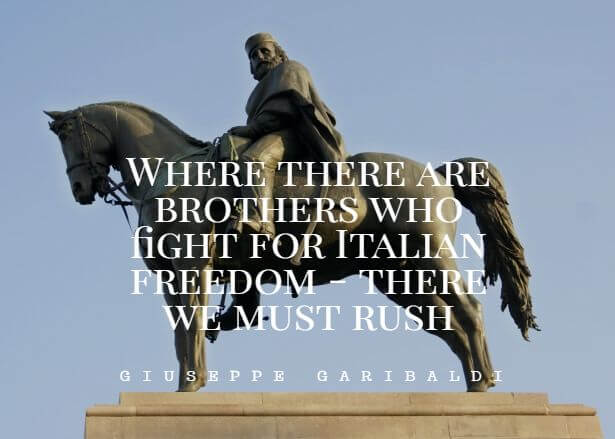 """Where there are brothers who fight for Italian freedom - there we must rush"""". – Giuseppe Garibaldi quotes"""