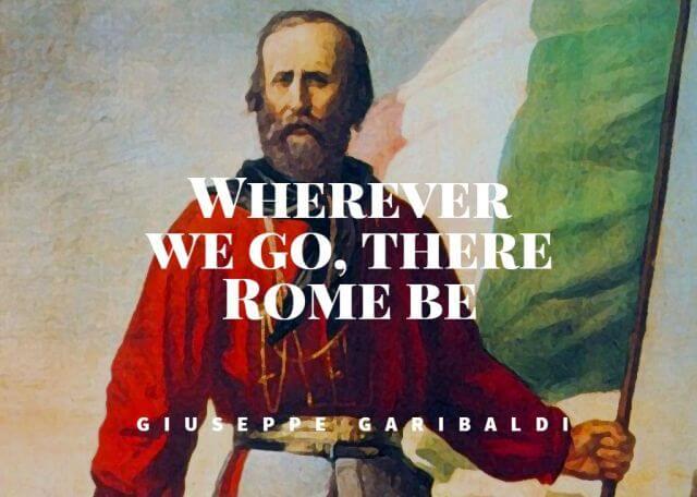 Wherever we go, there Rome be – Giuseppe Garibaldi