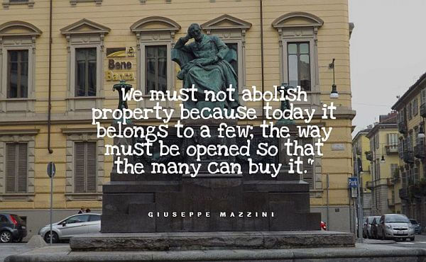 """We must not abolish property because today it belongs to a few; the way must be opened so that the many can buy it."""" - Giuseppe Mazzini quotes"""