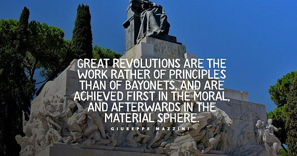 """""""Great revolutions are the work rather of principles than of bayonets, and are achieved first in the moral, and afterward in the material sphere."""" - Giuseppe Mazzini"""