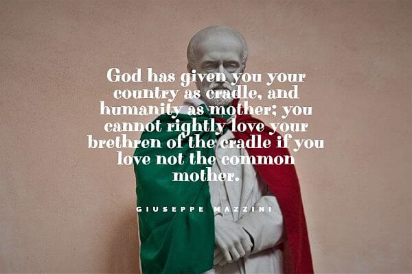 """32. """"God has given you your country as a cradle, and humanity as a mother; you cannot rightly love your brethren of the cradle if you love not the common mother."""" - Giuseppe Mazzini"""