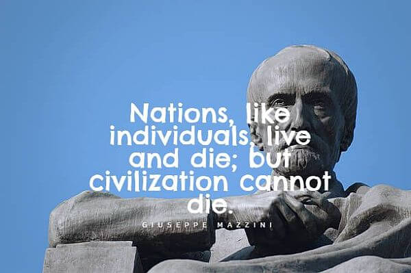 """Nations, like individuals, live and die; but civilization cannot die."""" - Giuseppe Mazzini"""